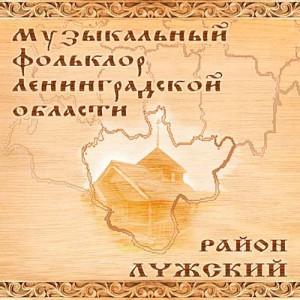 Музыкальный фольклор Ленинградской Области. Район Лужский
