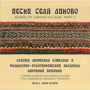 "Lukerya Andreevna Kosheleva and folklore-ethnographic ensemble ""Narodny Prazdnik"" - Songs of the village Linovo. Part 2 (2013)"
